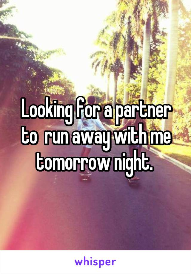 Looking for a partner to  run away with me tomorrow night.