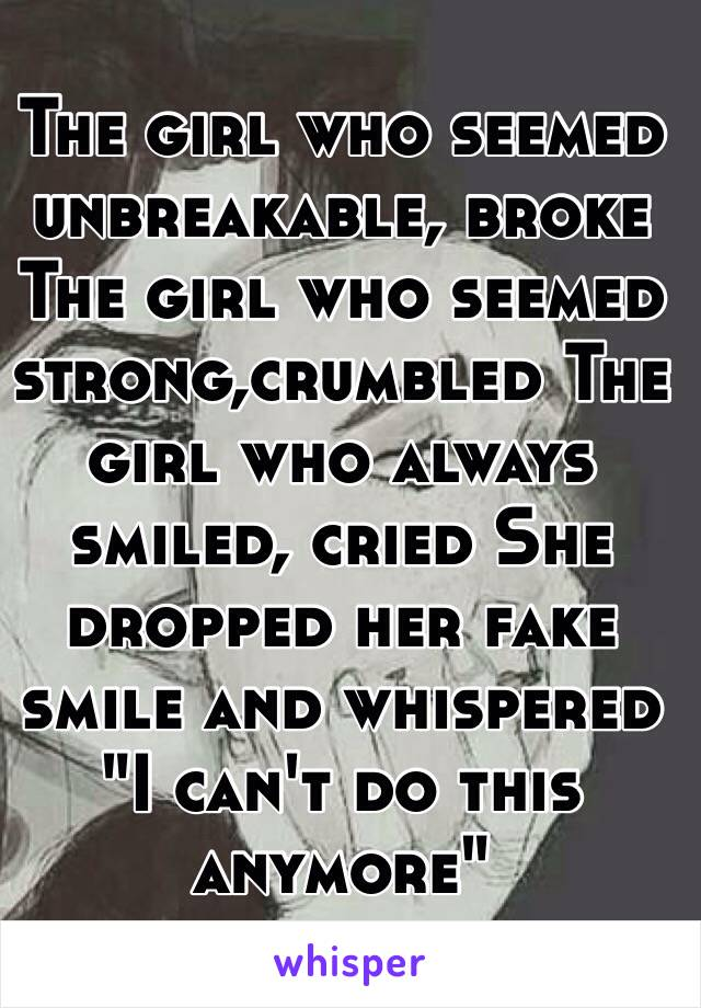 """The girl who seemed unbreakable, broke The girl who seemed strong,crumbled The girl who always smiled, cried She dropped her fake smile and whispered """"I can't do this anymore"""""""