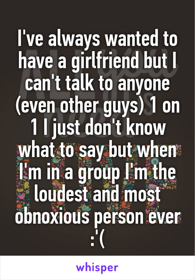 I've always wanted to have a girlfriend but I can't talk to anyone (even other guys) 1 on 1 I just don't know what to say but when I'm in a group I'm the loudest and most obnoxious person ever :'(