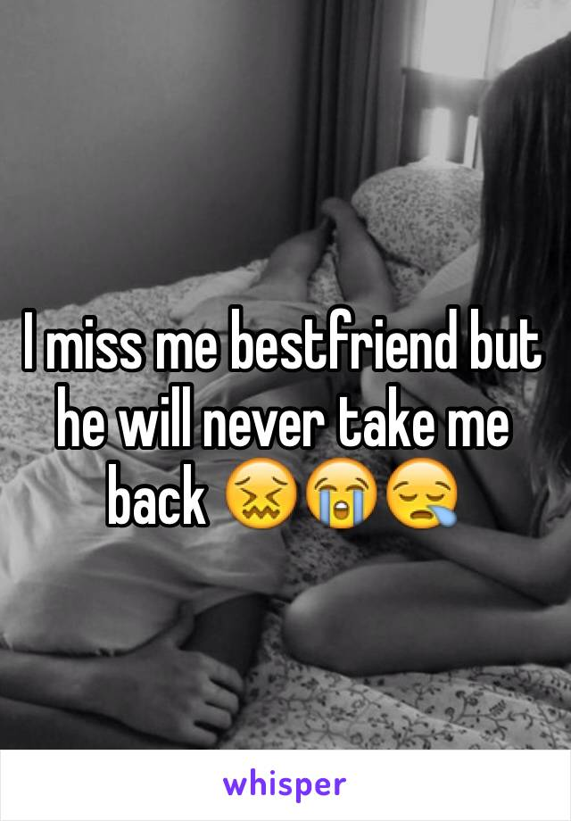 I miss me bestfriend but he will never take me back 😖😭😪
