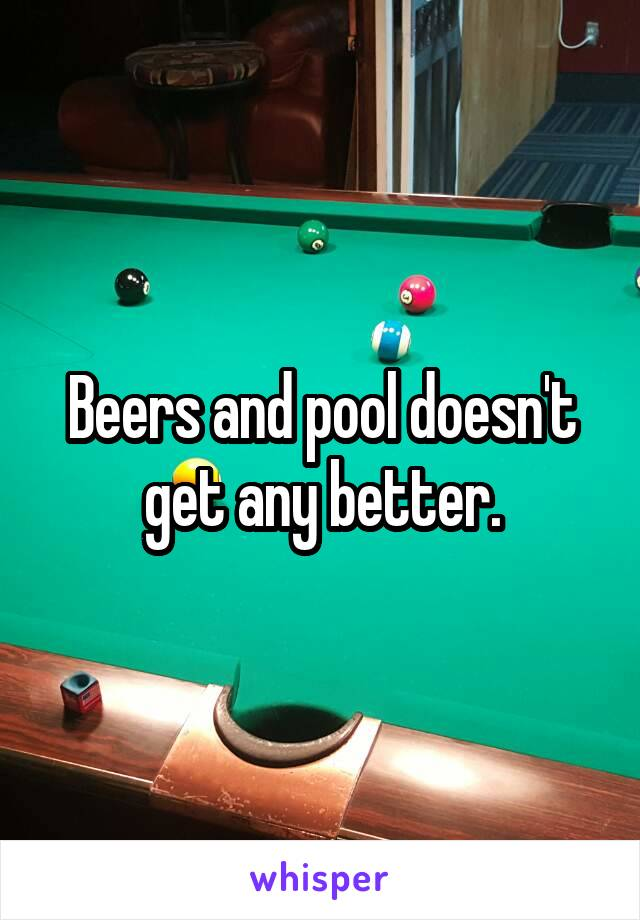 Beers and pool doesn't get any better.