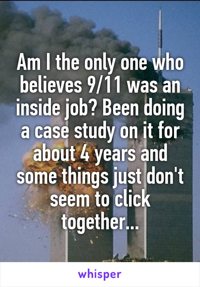 Am I the only one who believes 9/11 was an inside job? Been doing a case study on it for about 4 years and some things just don't seem to click together...