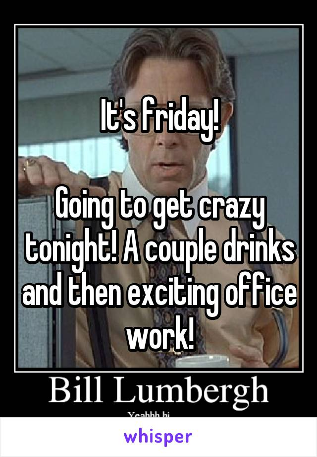 It's friday!  Going to get crazy tonight! A couple drinks and then exciting office work!