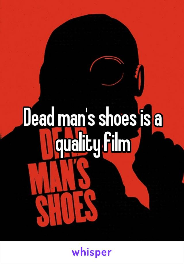 Dead man's shoes is a quality film