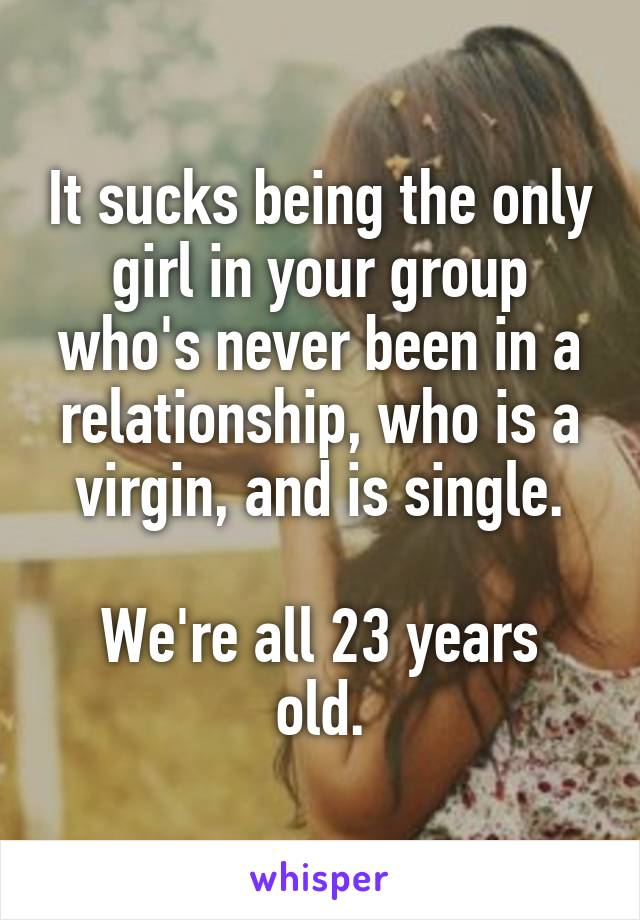 It sucks being the only girl in your group who's never been in a relationship, who is a virgin, and is single.  We're all 23 years old.