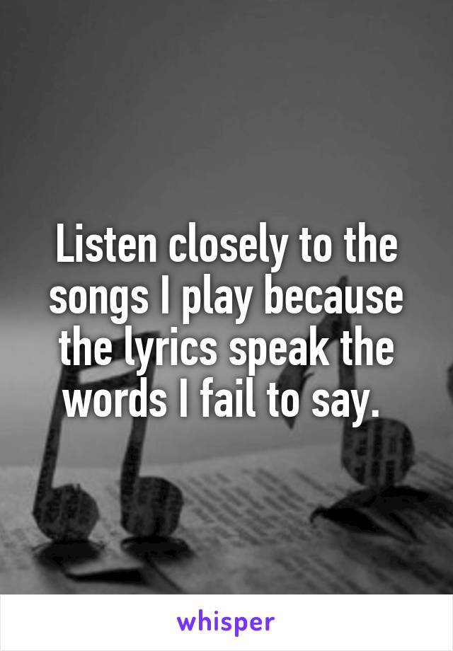 Listen closely to the songs I play because the lyrics speak the words I fail to say.