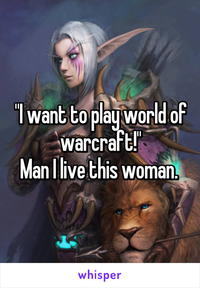 """""""I want to play world of warcraft!"""" Man I live this woman."""
