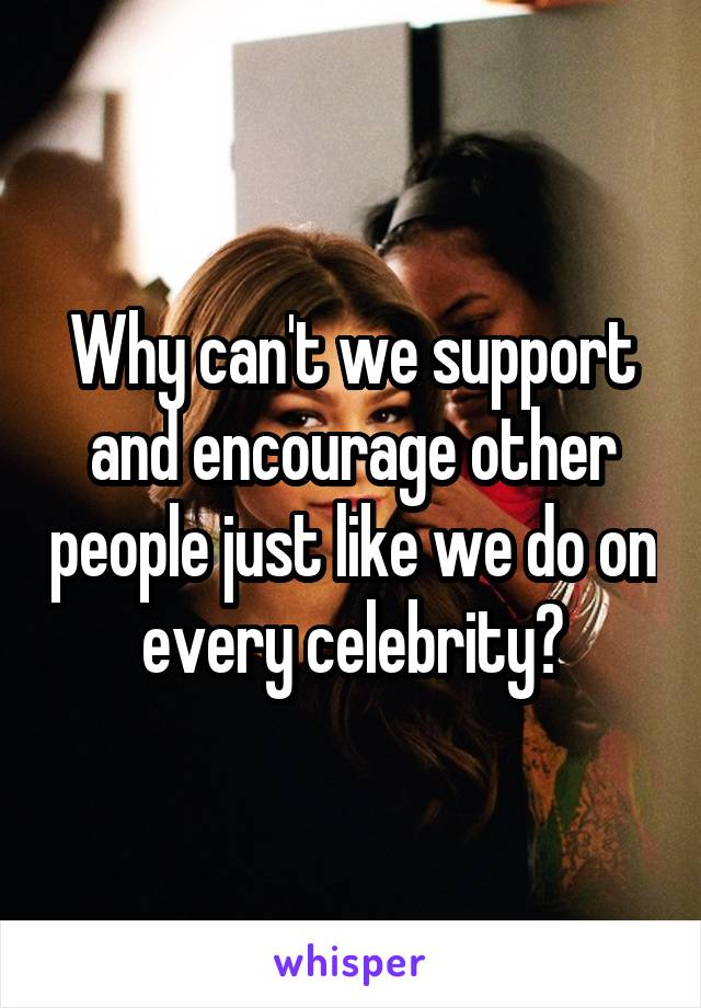 Why can't we support and encourage other people just like we do on every celebrity?