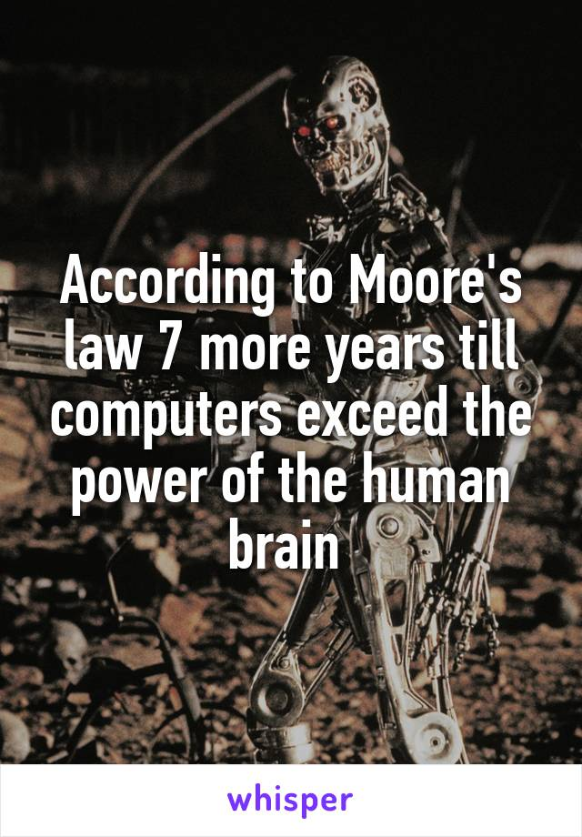 According to Moore's law 7 more years till computers exceed the power of the human brain