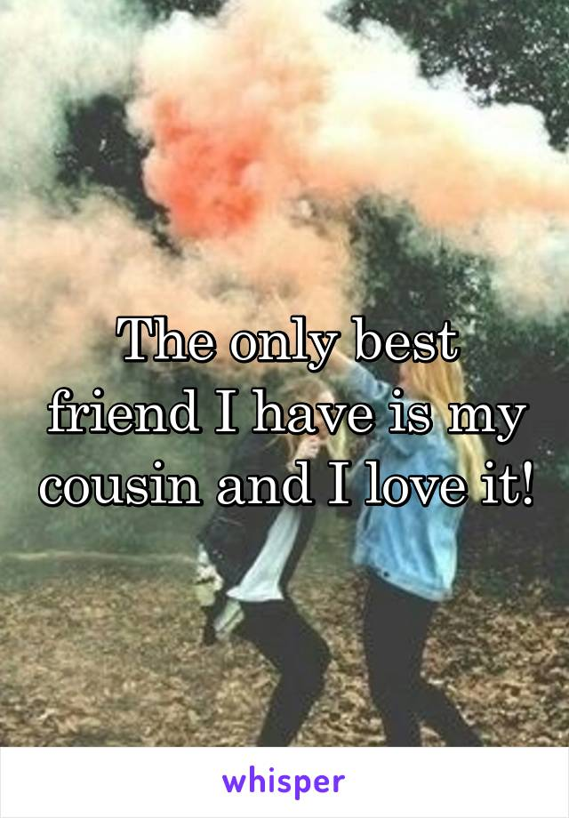 The only best friend I have is my cousin and I love it!