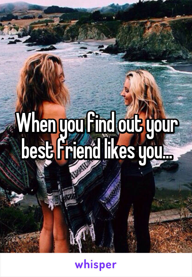 When you find out your best friend likes you...
