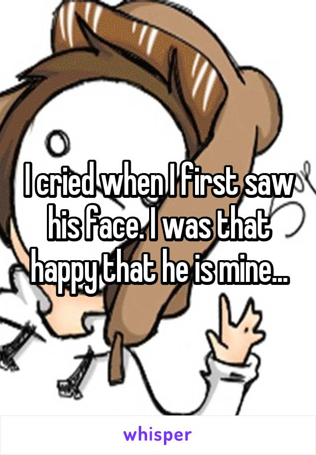 I cried when I first saw his face. I was that happy that he is mine...