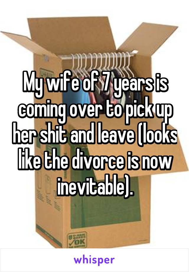 My wife of 7 years is coming over to pick up her shit and leave (looks like the divorce is now inevitable).