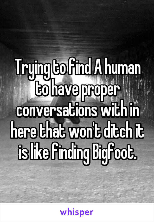 Trying to find A human to have proper conversations with in here that won't ditch it is like finding Bigfoot.