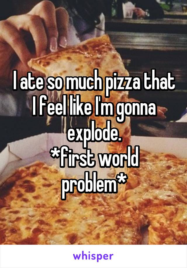 I ate so much pizza that I feel like I'm gonna explode. *first world problem*