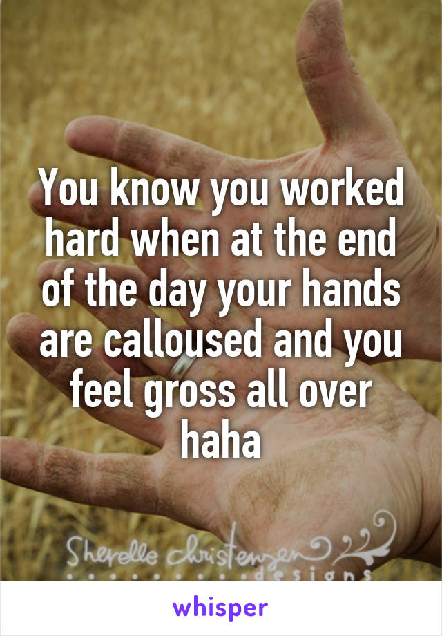 You know you worked hard when at the end of the day your hands are calloused and you feel gross all over haha