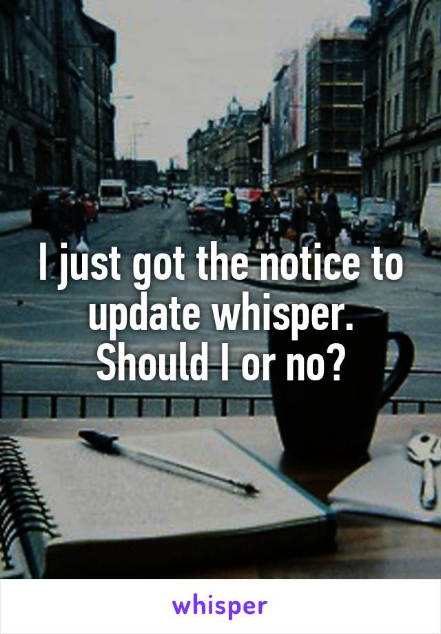 I just got the notice to update whisper. Should I or no?