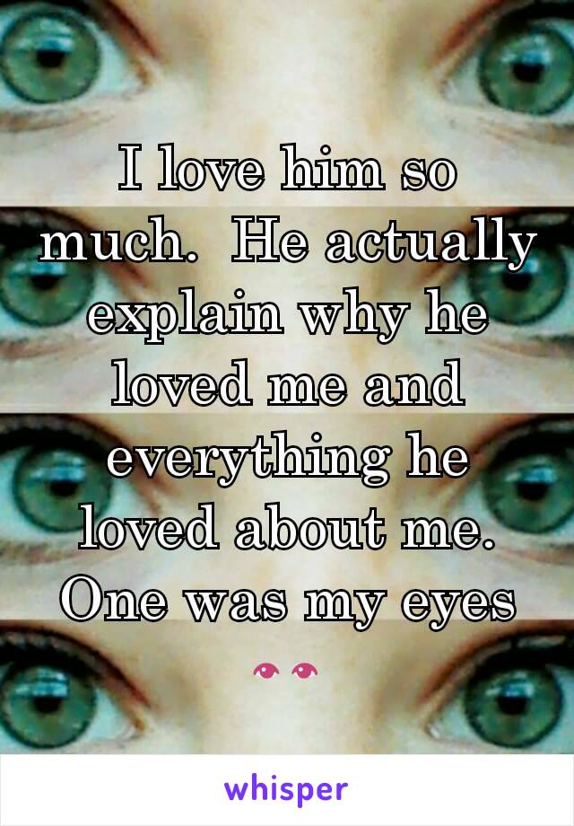 I love him so much.  He actually explain why he loved me and everything he loved about me.  One was my eyes 👀