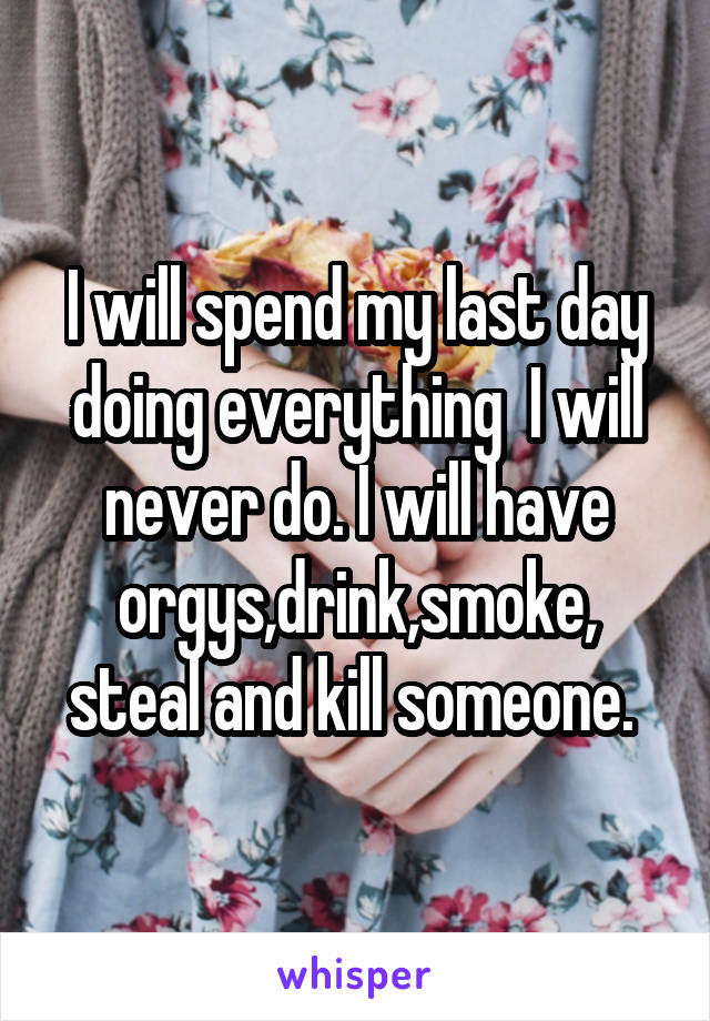 I will spend my last day doing everything  I will never do. I will have orgys,drink,smoke, steal and kill someone.