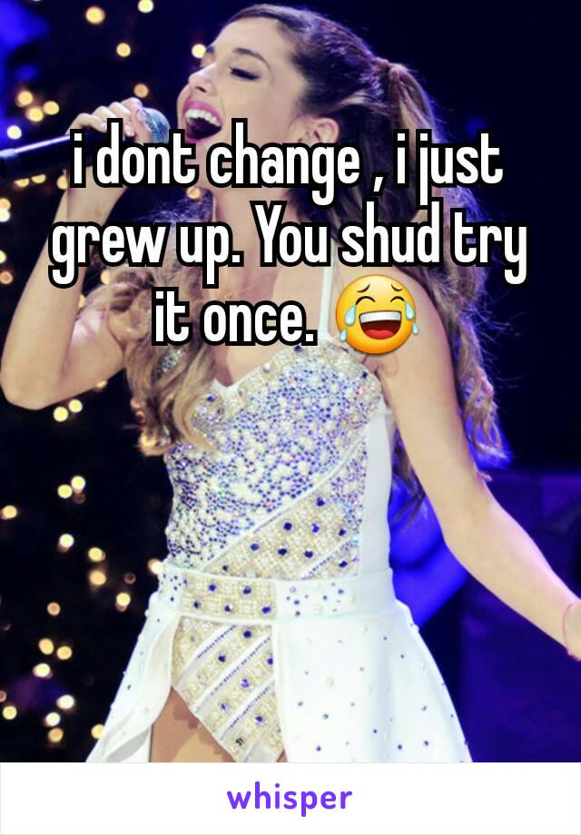 i dont change , i just grew up. You shud try it once. 😂