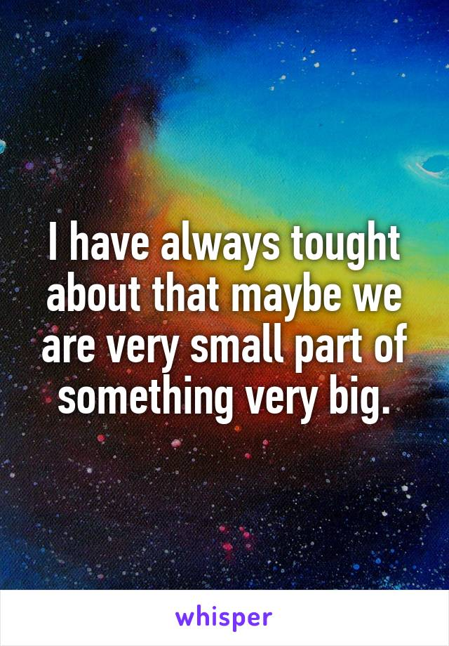 I have always tought about that maybe we are very small part of something very big.