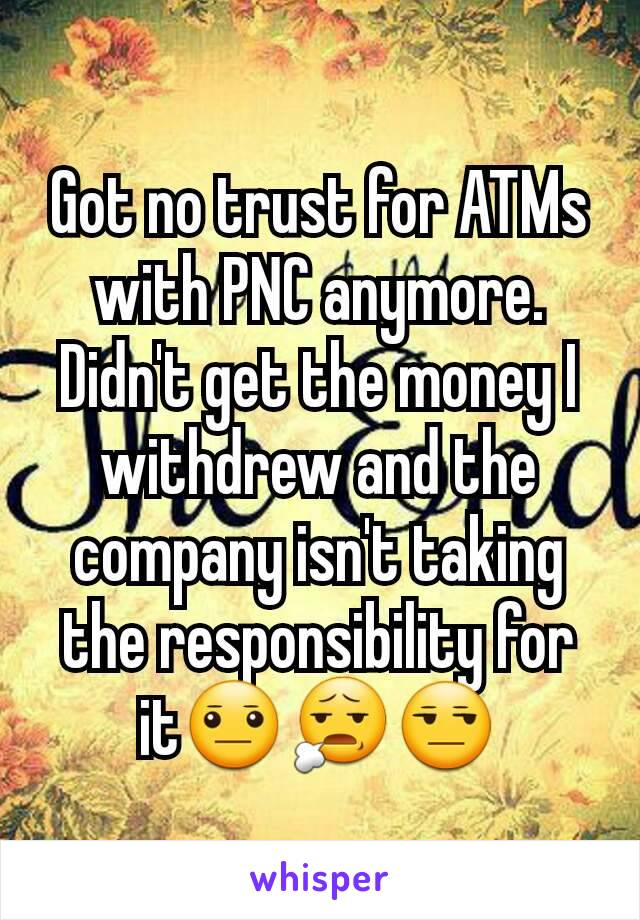 Got no trust for ATMs with PNC anymore. Didn't get the money I withdrew and the company isn't taking the responsibility for it😐😧😒