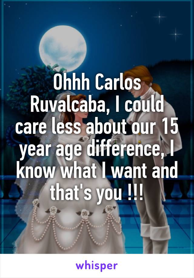 Ohhh Carlos Ruvalcaba, I could care less about our 15 year age difference, I know what I want and that's you !!!
