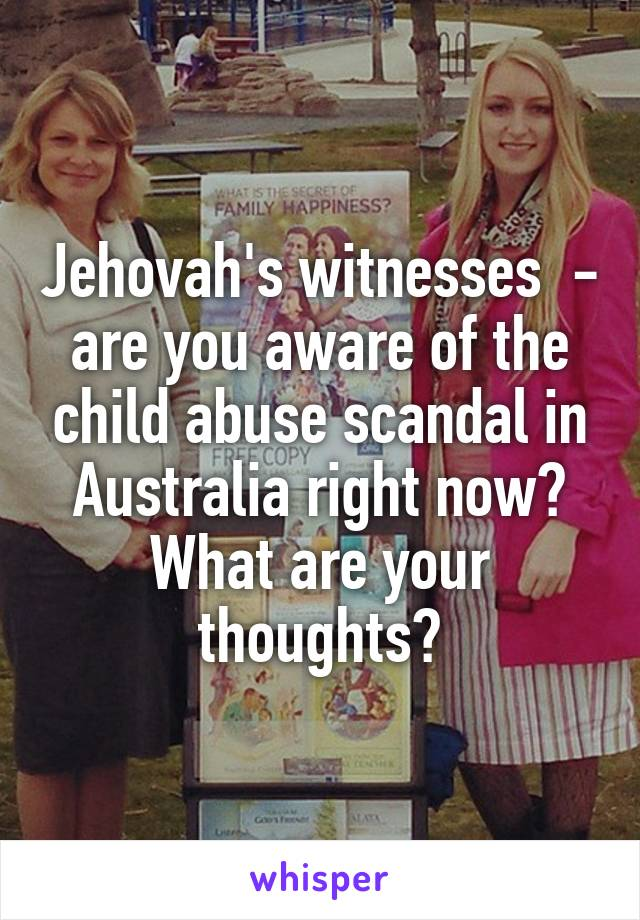 Jehovah's witnesses  - are you aware of the child abuse scandal in Australia right now? What are your thoughts?