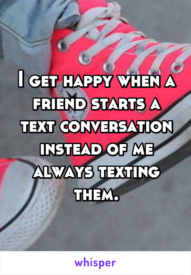 I get happy when a friend starts a text conversation instead of me always texting them.