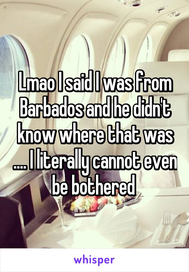Lmao I said I was from Barbados and he didn't know where that was .... I literally cannot even be bothered