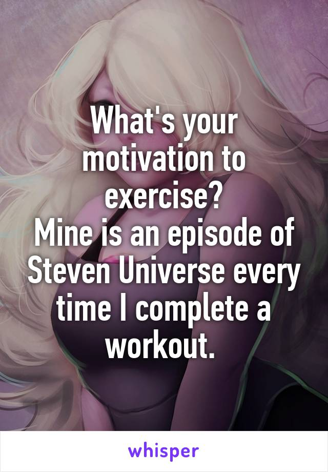 What's your motivation to exercise? Mine is an episode of Steven Universe every time I complete a workout.