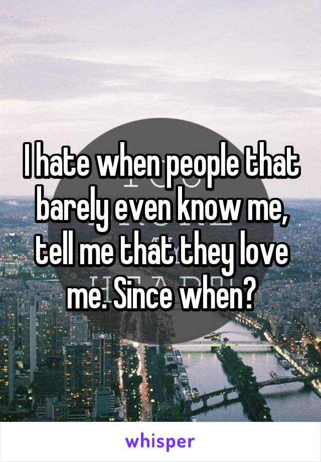 I hate when people that barely even know me, tell me that they love me. Since when?