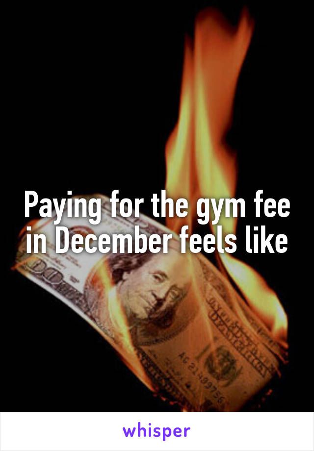Paying for the gym fee in December feels like