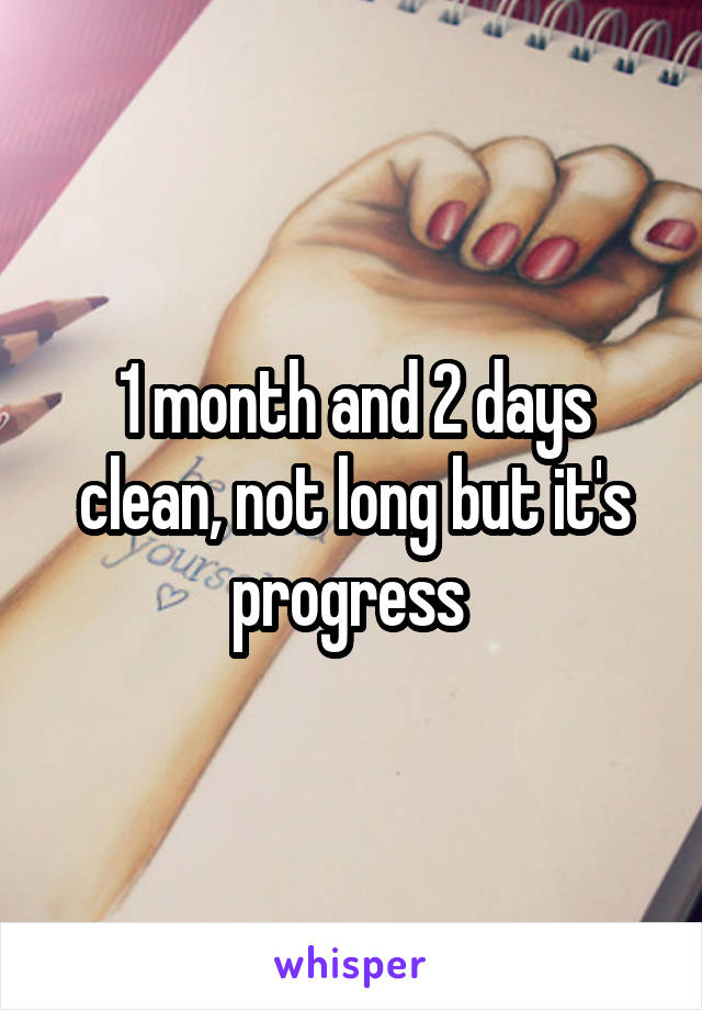 1 month and 2 days clean, not long but it's progress