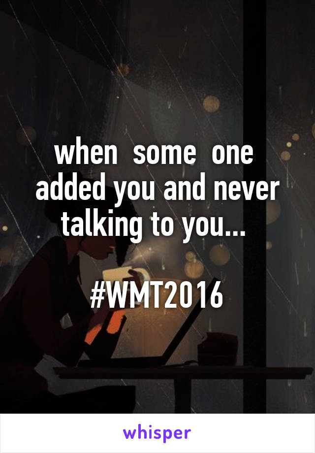 when  some  one  added you and never talking to you...   #WMT2016