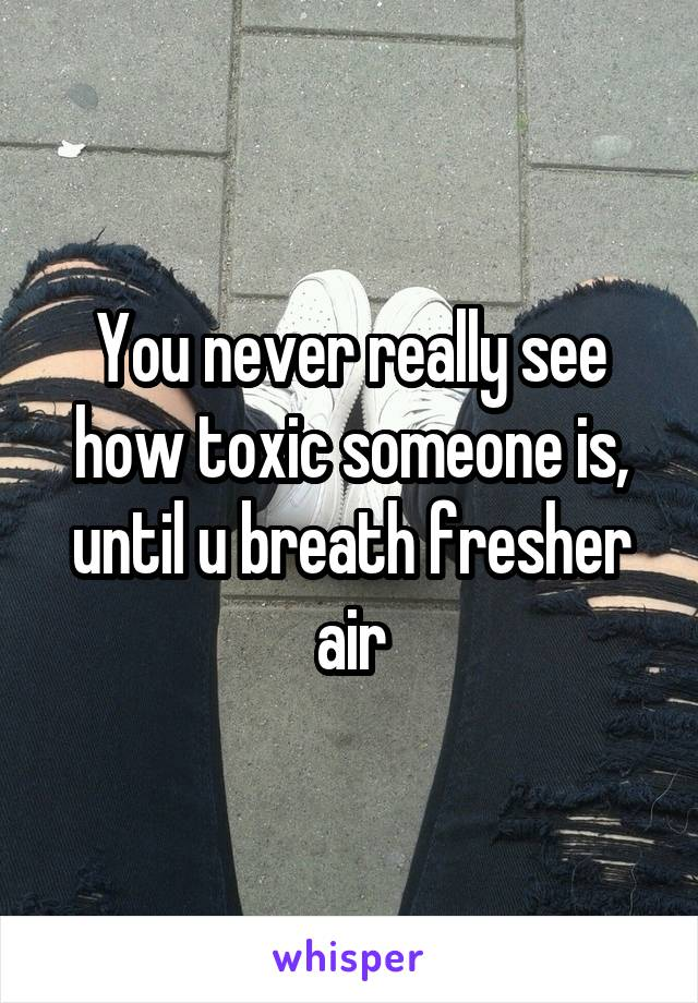You never really see how toxic someone is, until u breath fresher air