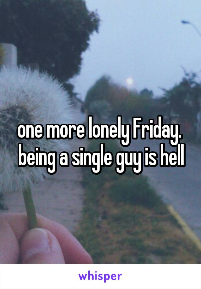 one more lonely Friday.  being a single guy is hell