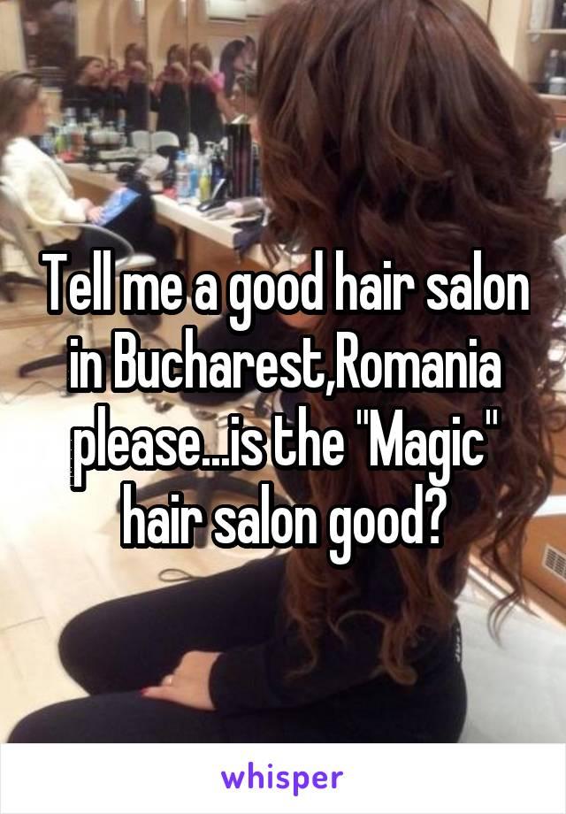 """Tell me a good hair salon in Bucharest,Romania please...is the """"Magic"""" hair salon good?"""
