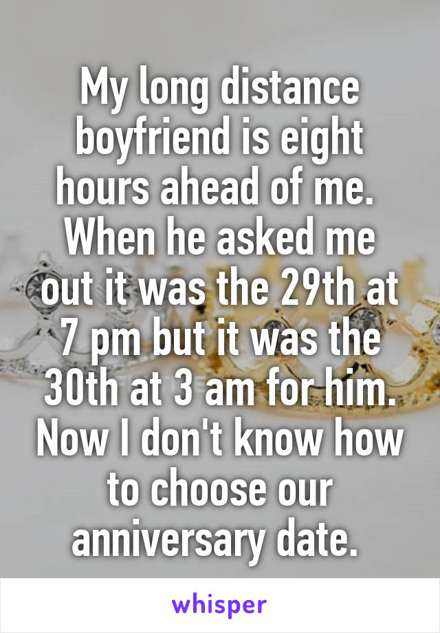My long distance boyfriend is eight hours ahead of me.  When he asked me out it was the 29th at 7 pm but it was the 30th at 3 am for him. Now I don't know how to choose our anniversary date.
