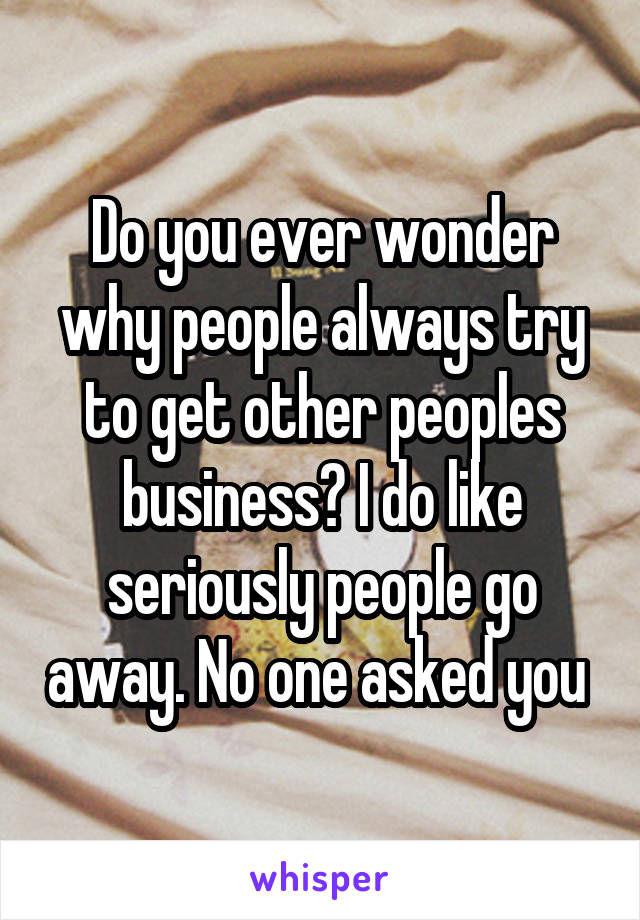 Do you ever wonder why people always try to get other peoples business? I do like seriously people go away. No one asked you