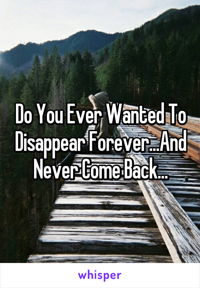 Do You Ever Wanted To Disappear Forever...And Never Come Back...