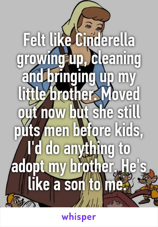 Felt like Cinderella growing up, cleaning and bringing up my little brother. Moved out now but she still puts men before kids, I'd do anything to adopt my brother. He's like a son to me.