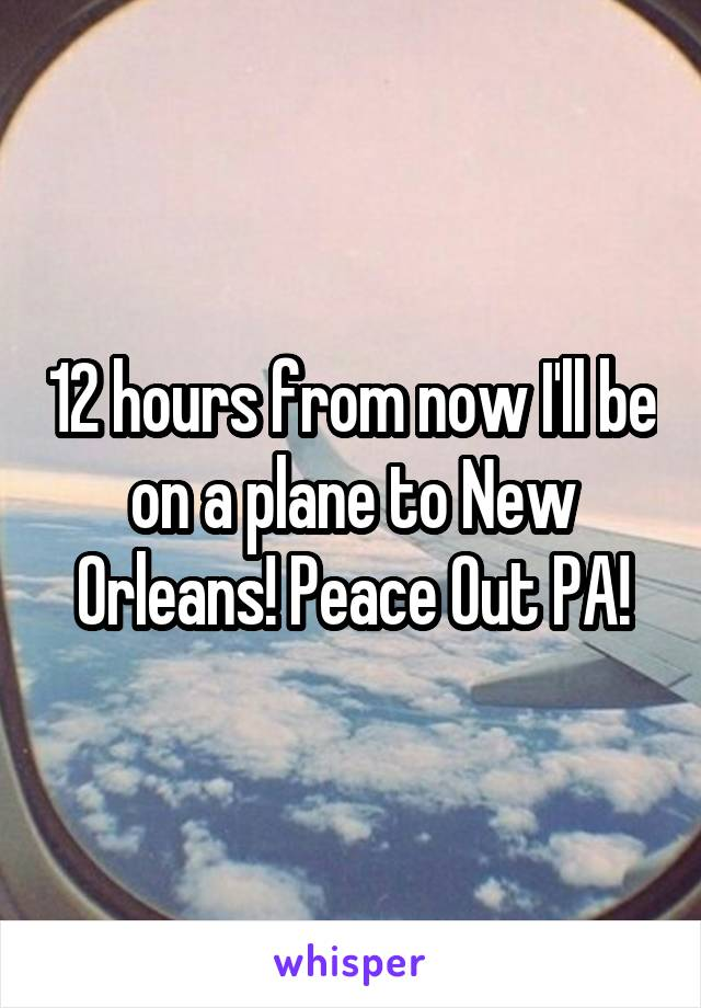 12 hours from now I'll be on a plane to New Orleans! Peace Out PA!