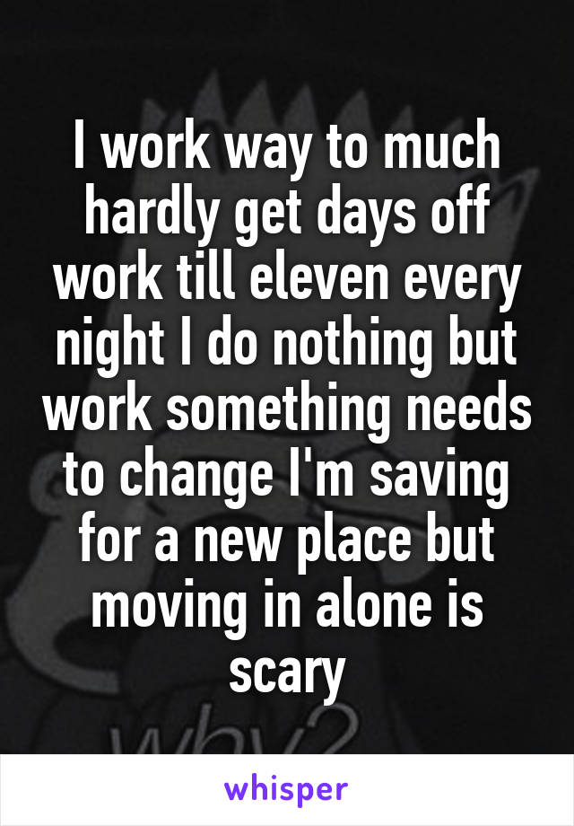 I work way to much hardly get days off work till eleven every night I do nothing but work something needs to change I'm saving for a new place but moving in alone is scary