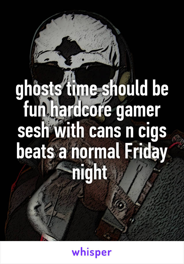 ghosts time should be fun hardcore gamer sesh with cans n cigs beats a normal Friday night