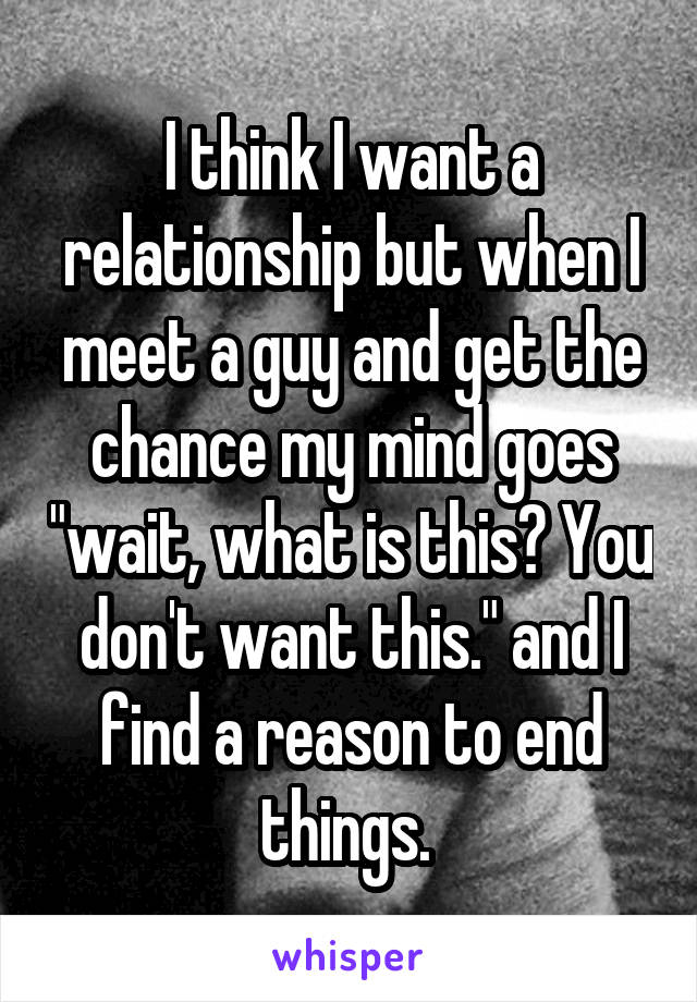 """I think I want a relationship but when I meet a guy and get the chance my mind goes """"wait, what is this? You don't want this."""" and I find a reason to end things."""