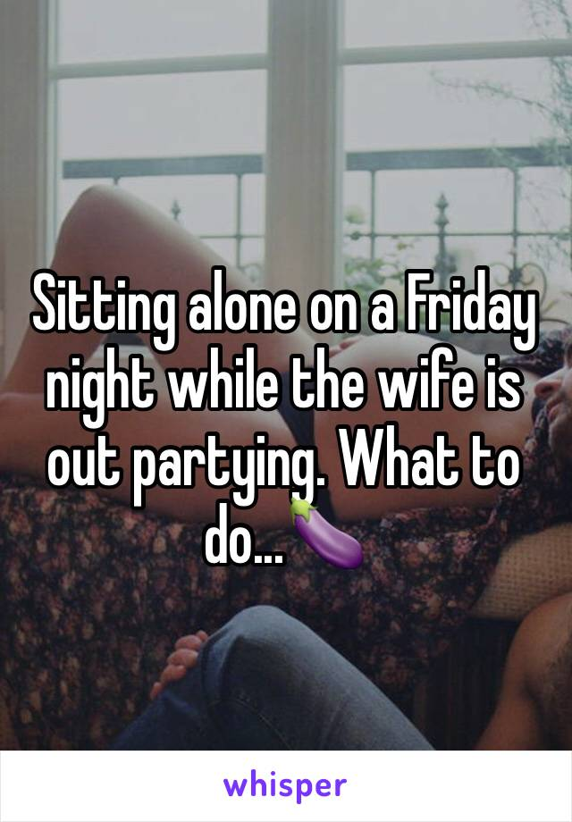 Sitting alone on a Friday night while the wife is out partying. What to do...🍆