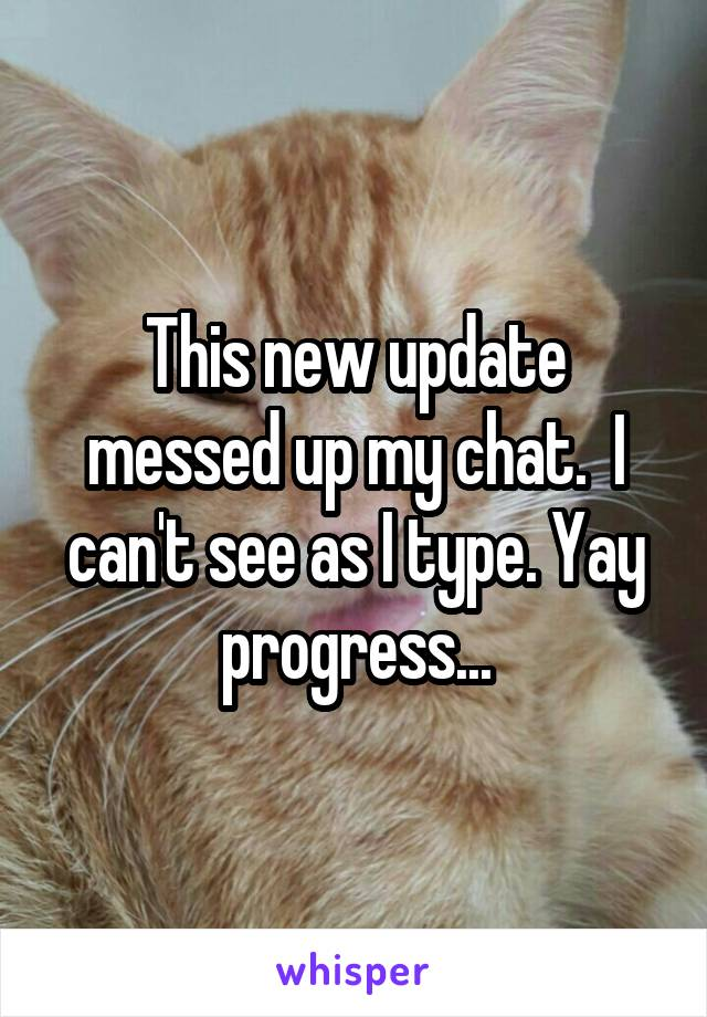 This new update messed up my chat.  I can't see as I type. Yay progress...