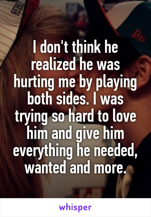 I don't think he realized he was hurting me by playing both sides. I was trying so hard to love him and give him everything he needed, wanted and more.