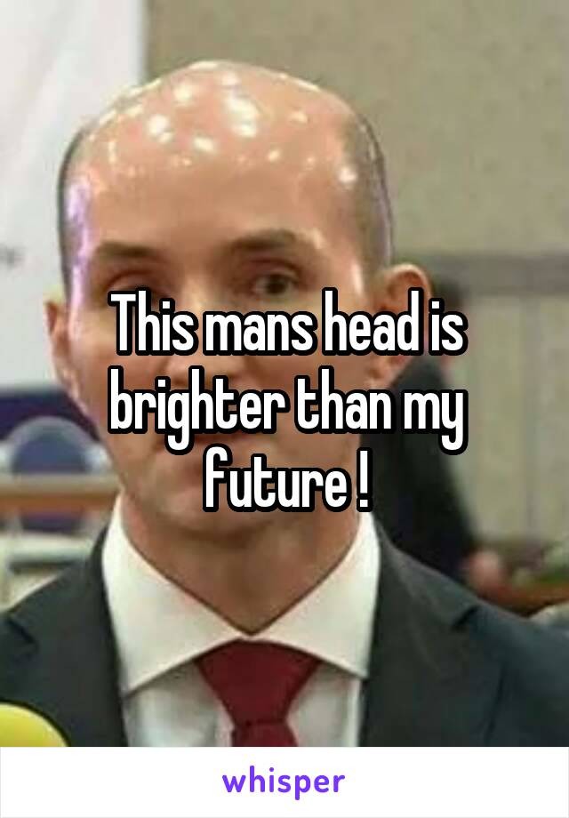 This mans head is brighter than my future !